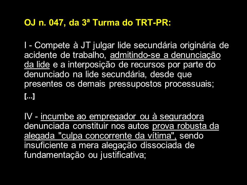 OJ n. 047, da 3ª Turma do TRT-PR: I - Compete à JT julgar lide secundária originária de acidente de trabalho, admitindo-se a denunciação da lide e a i