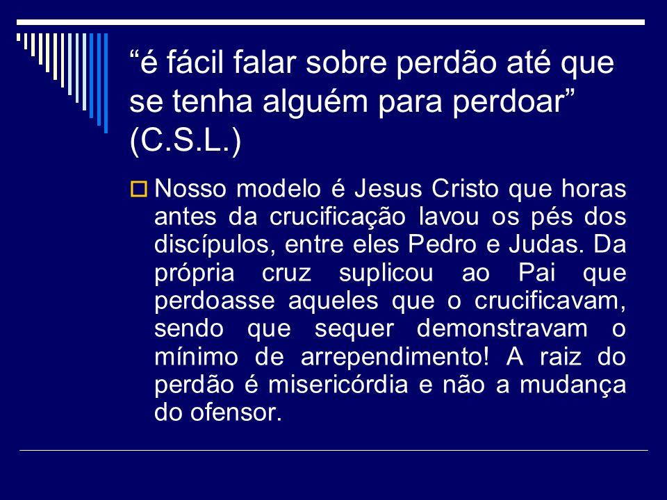 é fácil falar sobre perdão até que se tenha alguém para perdoar (C.S.L.) Nosso modelo é Jesus Cristo que horas antes da crucificação lavou os pés dos