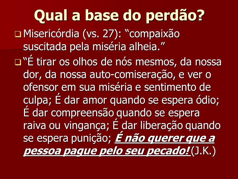 Qual a base do perdão? Misericórdia (vs. 27): compaixão suscitada pela miséria alheia. Misericórdia (vs. 27): compaixão suscitada pela miséria alheia.