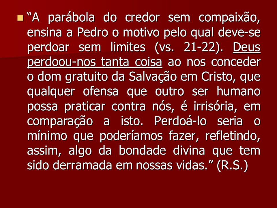 A parábola do credor sem compaixão, ensina a Pedro o motivo pelo qual deve-se perdoar sem limites (vs. 21-22). Deus perdoou-nos tanta coisa ao nos con