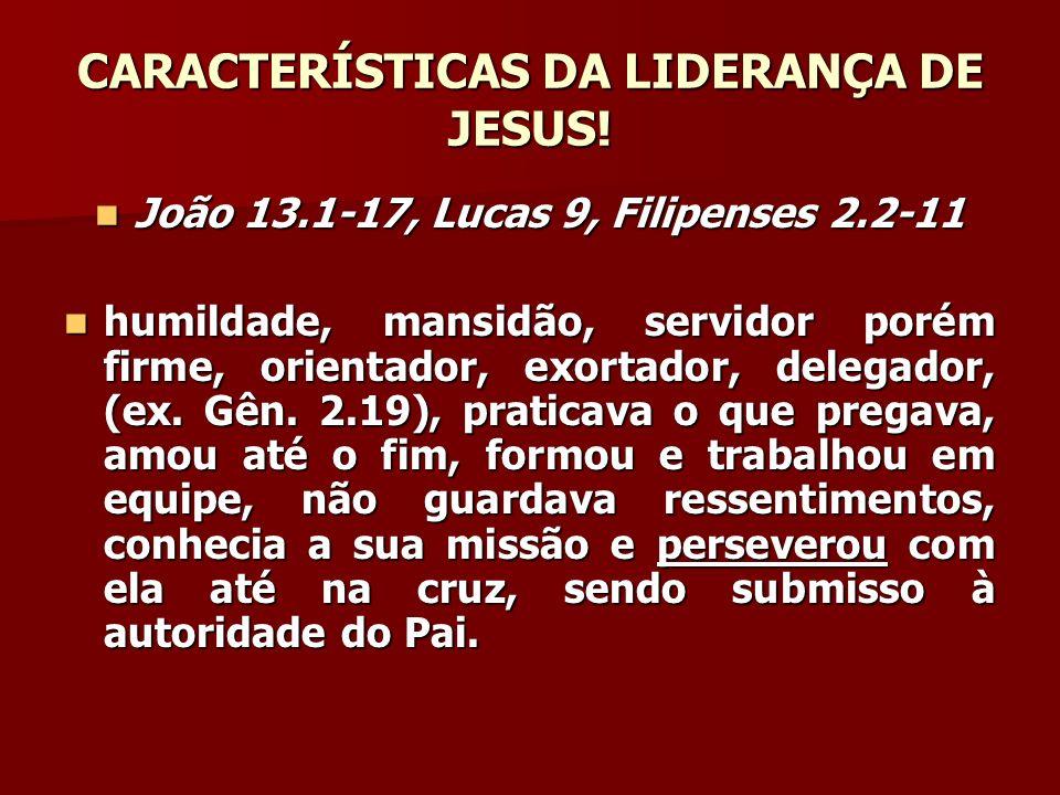 CARACTERÍSTICAS DA LIDERANÇA DE JESUS! João 13.1-17, Lucas 9, Filipenses 2.2-11 João 13.1-17, Lucas 9, Filipenses 2.2-11 humildade, mansidão, servidor