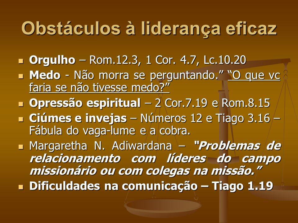 Obstáculos à liderança eficaz Orgulho – Rom.12.3, 1 Cor. 4.7, Lc.10.20 Orgulho – Rom.12.3, 1 Cor. 4.7, Lc.10.20 Medo - Não morra se perguntando. O que