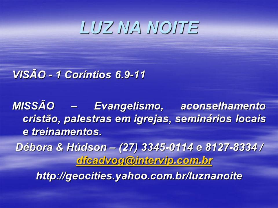 LUZ NA NOITE VISÃO - 1 Coríntios 6.9-11 MISSÃO – Evangelismo, aconselhamento cristão, palestras em igrejas, seminários locais e treinamentos. Débora &