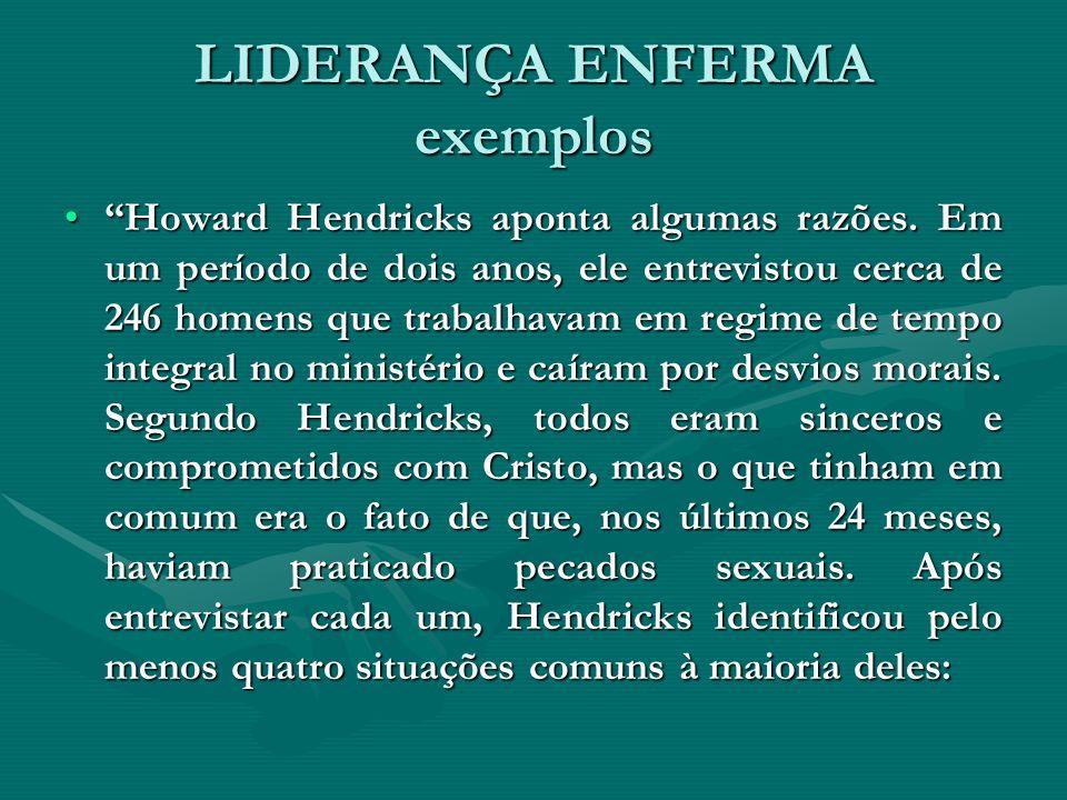 LIDERANÇA ENFERMA exemplos Howard Hendricks aponta algumas razões. Em um período de dois anos, ele entrevistou cerca de 246 homens que trabalhavam em