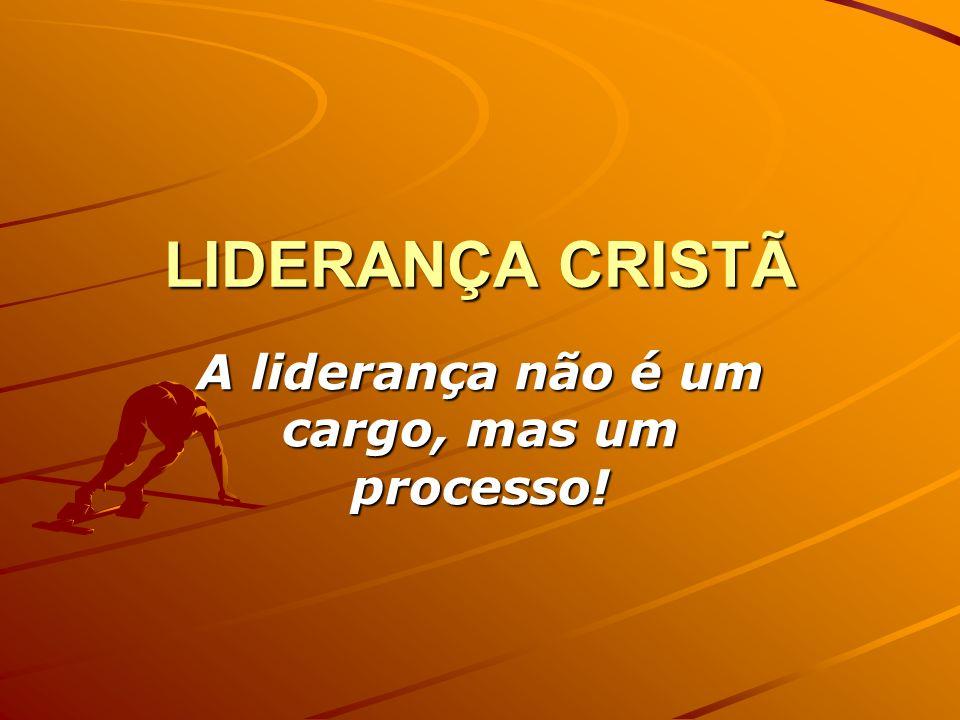 LIDERANÇA CRISTÃ A liderança não é um cargo, mas um processo!