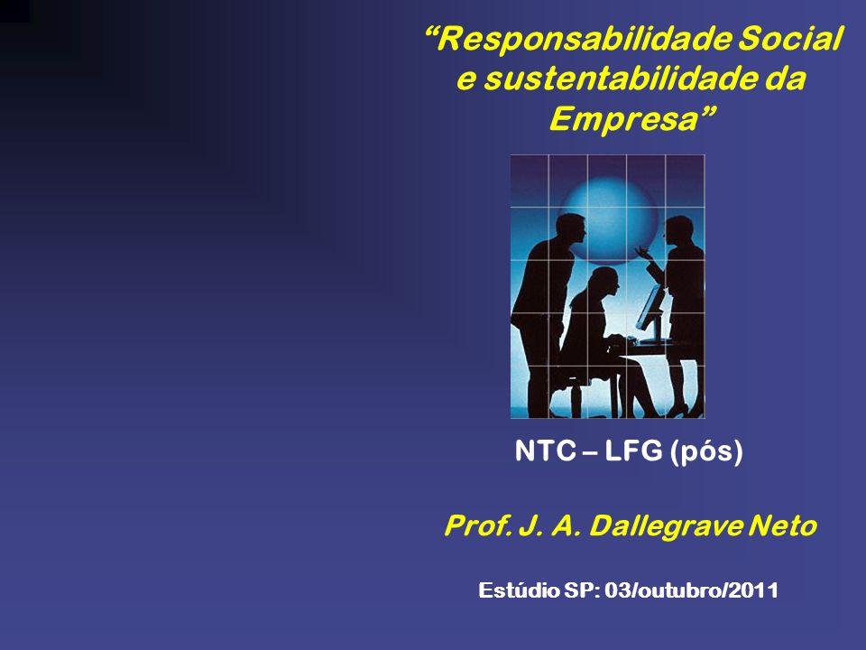 Responsabilidade Social e sustentabilidade da Empresa NTC – LFG (pós) Prof. J. A. Dallegrave Neto Estúdio SP: 03/outubro/2011