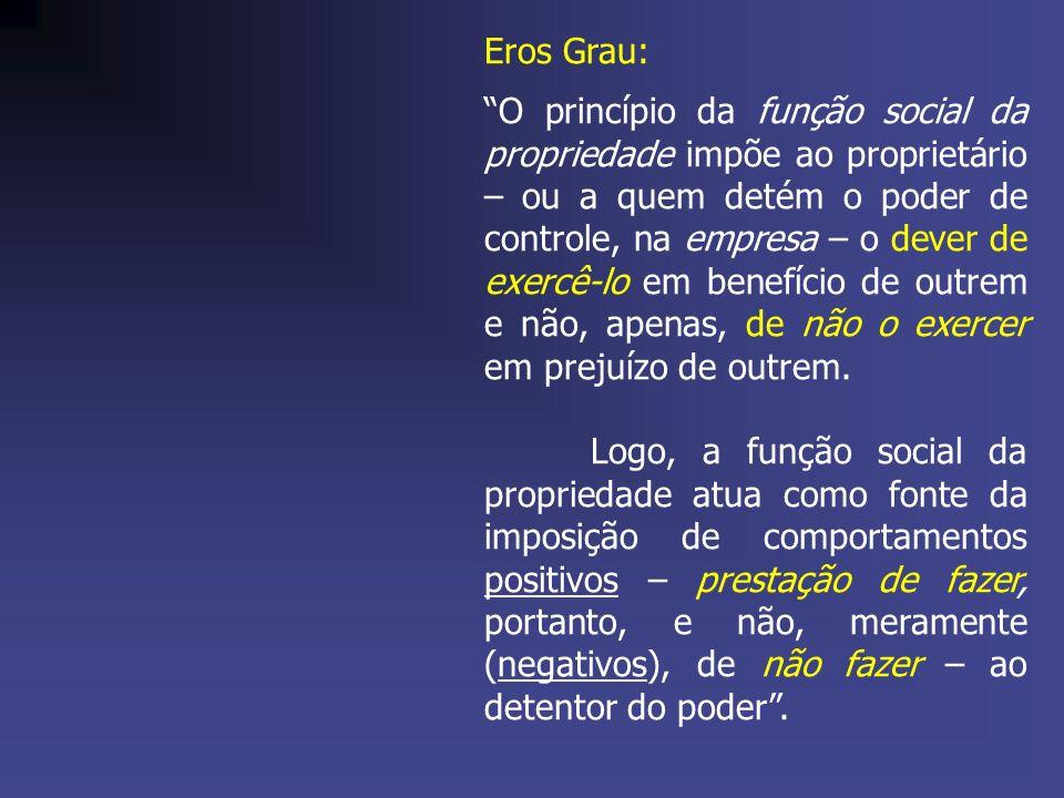 Eros Grau: O princípio da função social da propriedade impõe ao proprietário – ou a quem detém o poder de controle, na empresa – o dever de exercê-lo em benefício de outrem e não, apenas, de não o exercer em prejuízo de outrem.