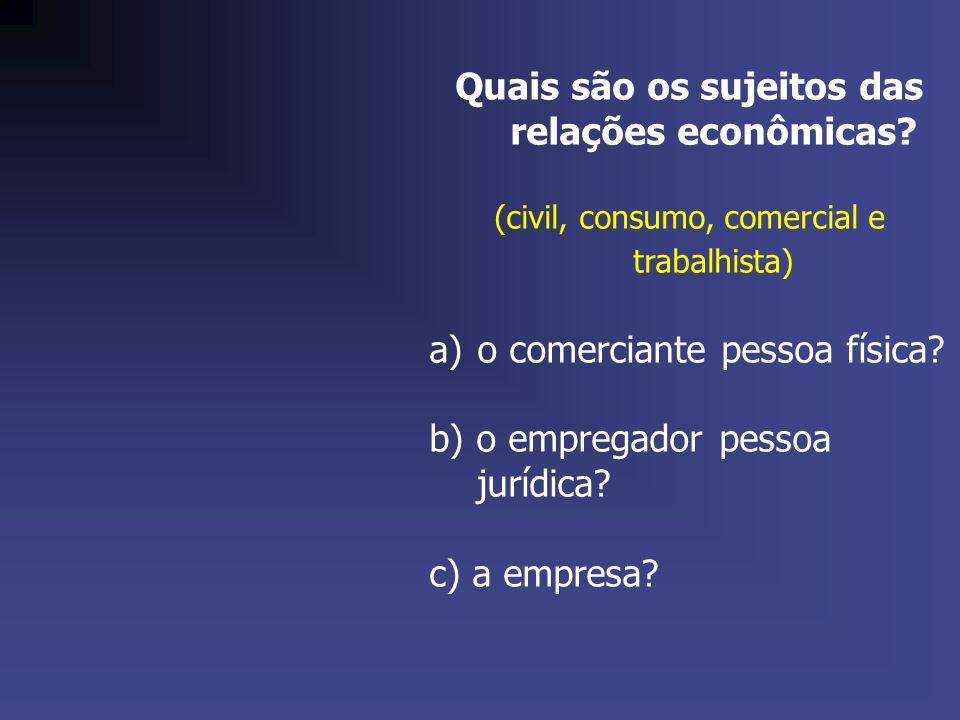 Quais são os sujeitos das relações econômicas? (civil, consumo, comercial e trabalhista) a)o comerciante pessoa física? b) o empregador pessoa jurídic