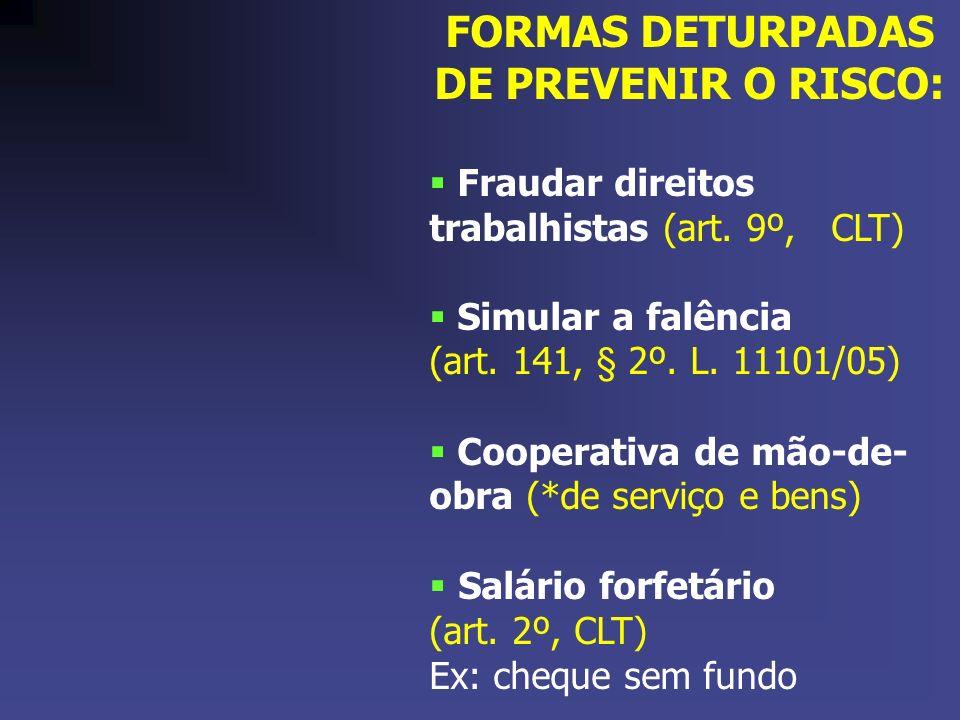 FORMAS DETURPADAS DE PREVENIR O RISCO: Fraudar direitos trabalhistas (art. 9º, CLT) Simular a falência (art. 141, § 2º. L. 11101/05) Cooperativa de mã