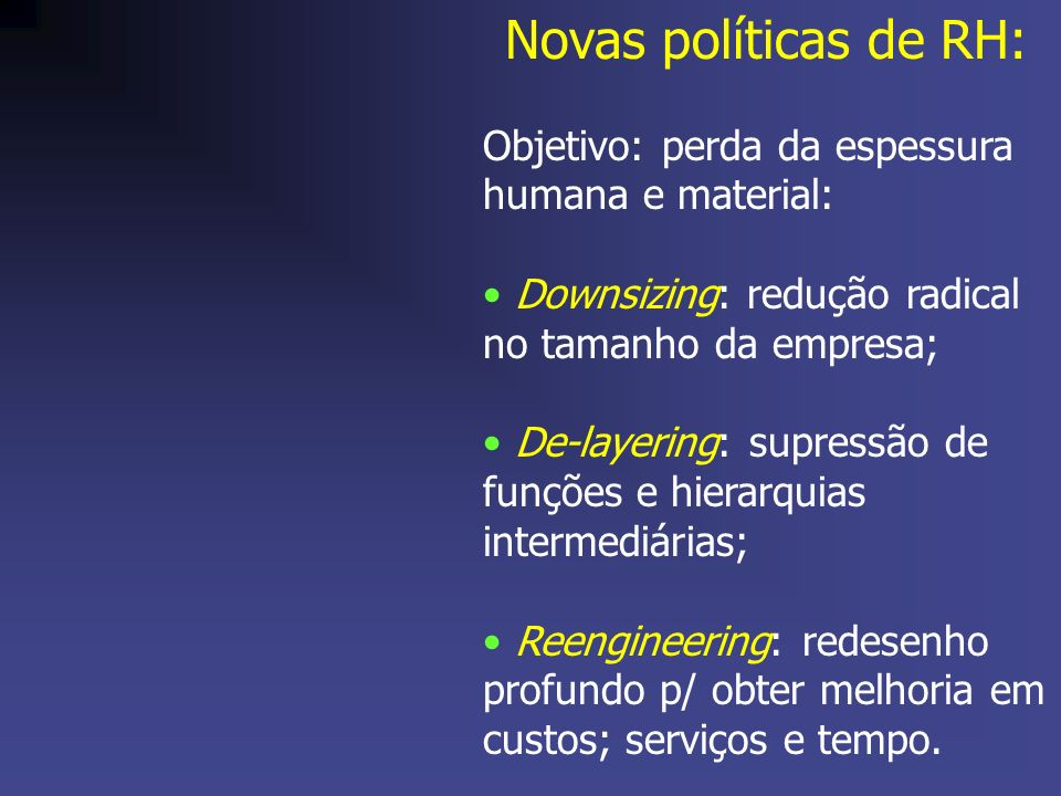 Novas políticas de RH: Objetivo: perda da espessura humana e material: Downsizing: redução radical no tamanho da empresa; De-layering: supressão de fu