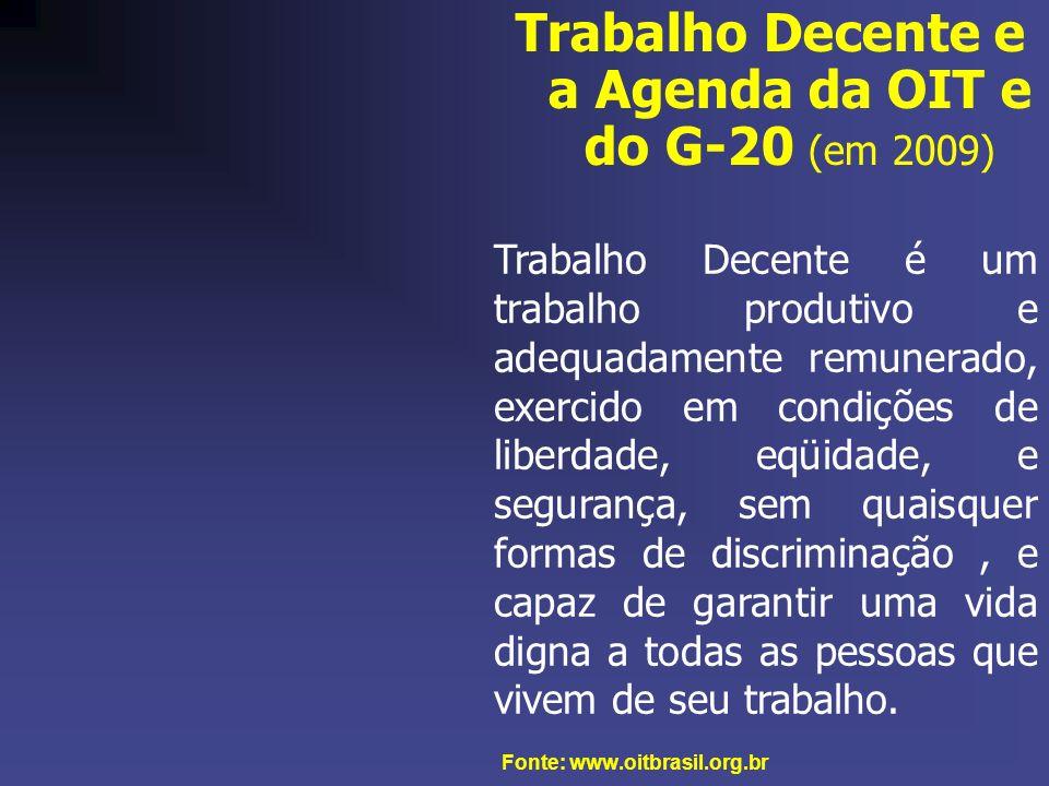 Trabalho Decente e a Agenda da OIT e do G-20 (em 2009) Fonte: www.oitbrasil.org.br Trabalho Decente é um trabalho produtivo e adequadamente remunerado, exercido em condições de liberdade, eqüidade, e segurança, sem quaisquer formas de discriminação, e capaz de garantir uma vida digna a todas as pessoas que vivem de seu trabalho.