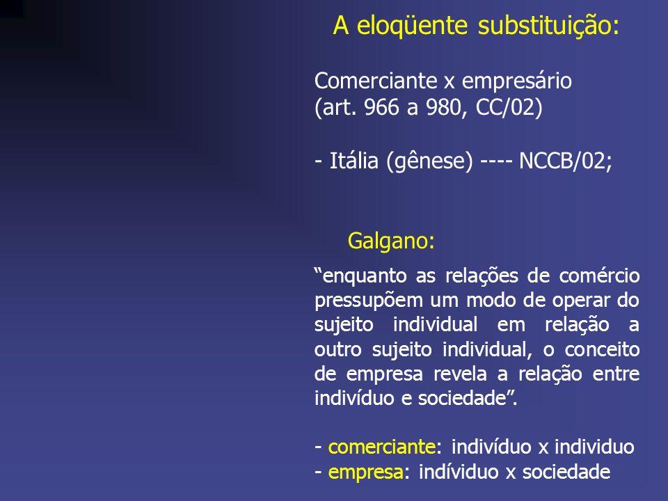 A eloqüente substituição: Comerciante x empresário (art. 966 a 980, CC/02) - Itália (gênese) ---- NCCB/02; Galgano: enquanto as relações de comércio p