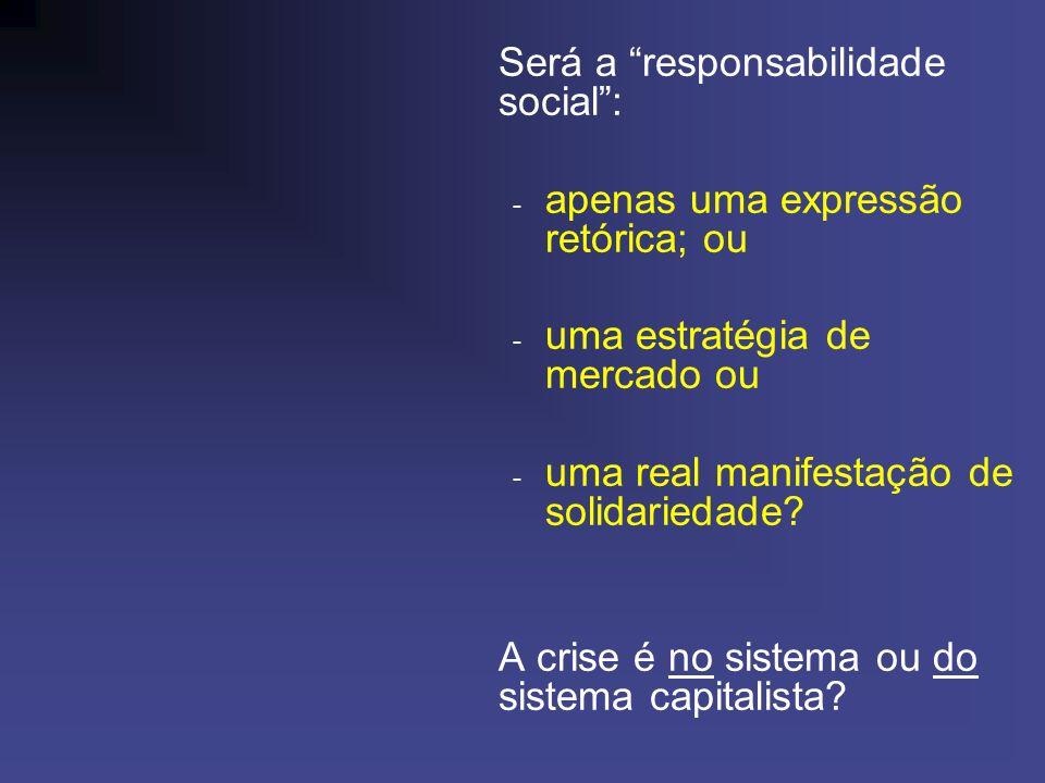Será a responsabilidade social: - apenas uma expressão retórica; ou - uma estratégia de mercado ou - uma real manifestação de solidariedade.