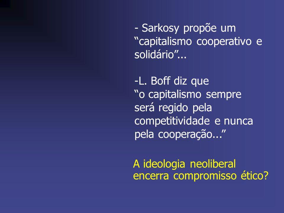 A ideologia neoliberal encerra compromisso ético? - Sarkosy propõe um capitalismo cooperativo e solidário... -L. Boff diz que o capitalismo sempre ser