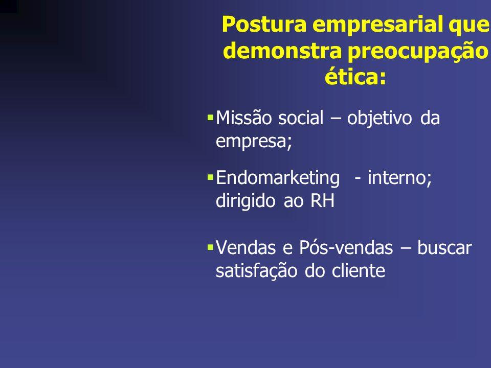 Postura empresarial que demonstra preocupação ética: Missão social – objetivo da empresa; Endomarketing - interno; dirigido ao RH Vendas e Pós-vendas – buscar satisfação do cliente