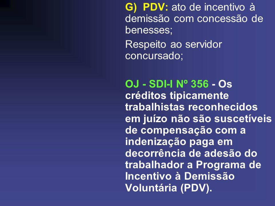 G) PDV: ato de incentivo à demissão com concessão de benesses; Respeito ao servidor concursado; OJ - SDI-I Nº 356 - Os créditos tipicamente trabalhistas reconhecidos em juízo não são suscetíveis de compensação com a indenização paga em decorrência de adesão do trabalhador a Programa de Incentivo à Demissão Voluntária (PDV).