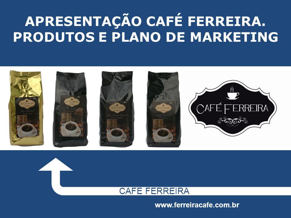 APRESENTAÇÃO CAFÉ FERREIRA. PRODUTOS E PLANO DE MARKETING CAFÉ FERREIRA www.ferreiracafe.com.br