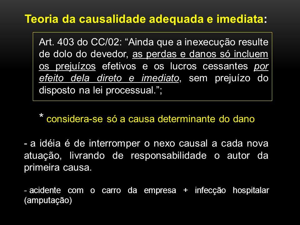 Teoria da causalidade adequada e imediata: Art. 403 do CC/02: Ainda que a inexecução resulte de dolo do devedor, as perdas e danos só incluem os preju