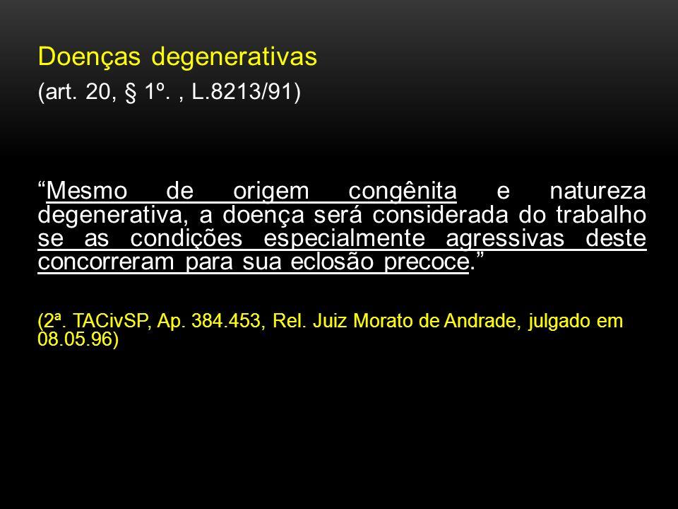 Doenças degenerativas (art. 20, § 1º., L.8213/91) Mesmo de origem congênita e natureza degenerativa, a doença será considerada do trabalho se as condi