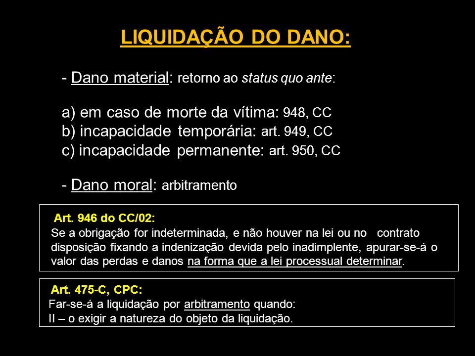 LIQUIDAÇÃO DO DANO: - Dano material: retorno ao status quo ante: a) em caso de morte da vítima: 948, CC b) incapacidade temporária: art. 949, CC c) in