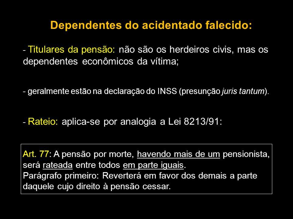 Dependentes do acidentado falecido: - Titulares da pensão: não são os herdeiros civis, mas os dependentes econômicos da vítima; - geralmente estão na