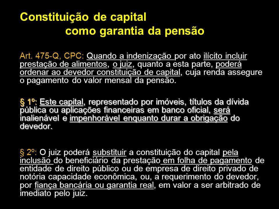 Constituição de capital como garantia da pensão Art. 475-Q, CPC: Quando a indenização por ato ilícito incluir prestação de alimentos, o juiz, quanto a