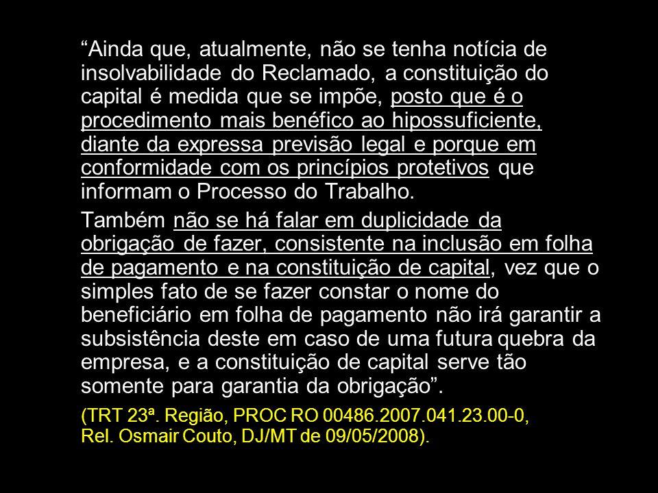 Ainda que, atualmente, não se tenha notícia de insolvabilidade do Reclamado, a constituição do capital é medida que se impõe, posto que é o procedimen