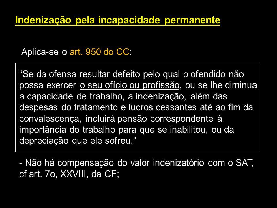 Indenização pela incapacidade permanente Aplica-se o art. 950 do CC: Se da ofensa resultar defeito pelo qual o ofendido não possa exercer o seu ofício