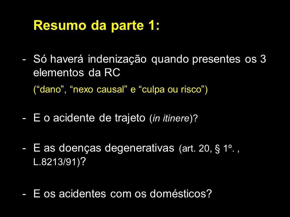 Resumo da parte 1: -Só haverá indenização quando presentes os 3 elementos da RC (dano, nexo causal e culpa ou risco) -E o acidente de trajeto (in itin