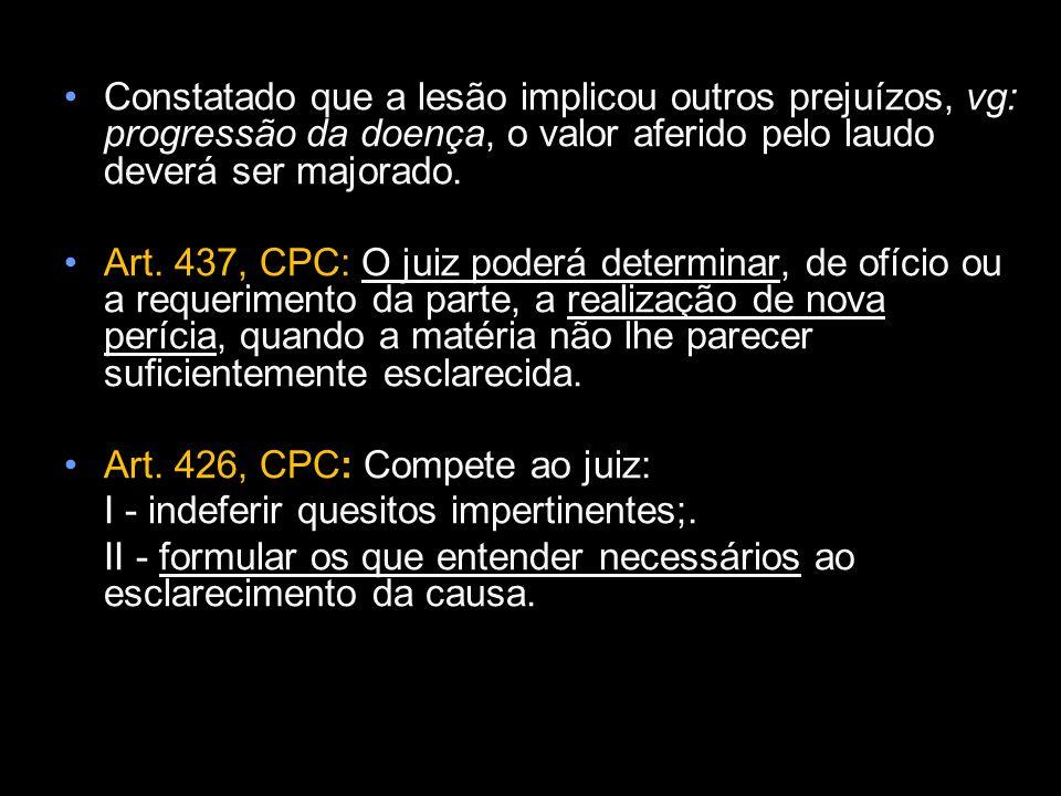 Constatado que a lesão implicou outros prejuízos, vg: progressão da doença, o valor aferido pelo laudo deverá ser majorado. Art. 437, CPC: O juiz pode