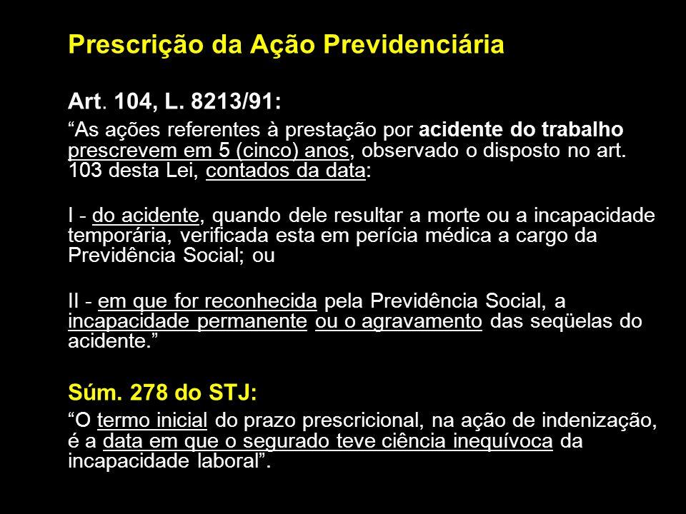 Prescrição da Ação Previdenciária Art. 104, L. 8213/91: As ações referentes à prestação por acidente do trabalho prescrevem em 5 (cinco) anos, observa