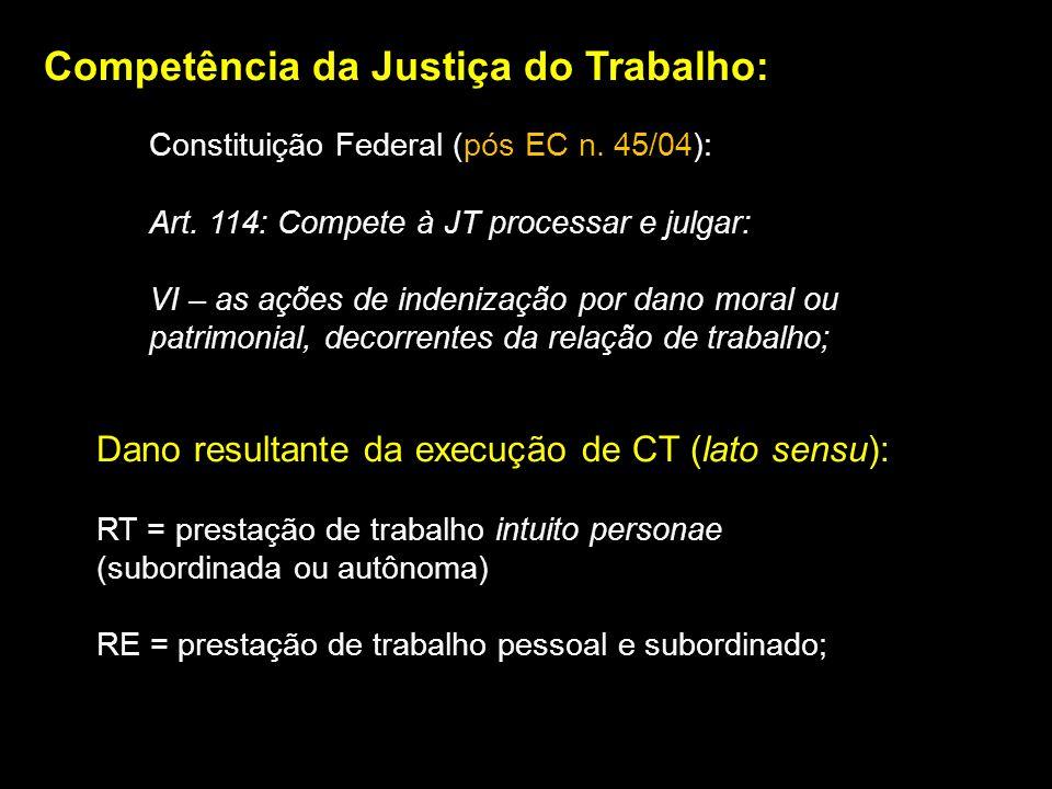Competência da Justiça do Trabalho: Constituição Federal (pós EC n. 45/04): Art. 114: Compete à JT processar e julgar: VI – as ações de indenização po
