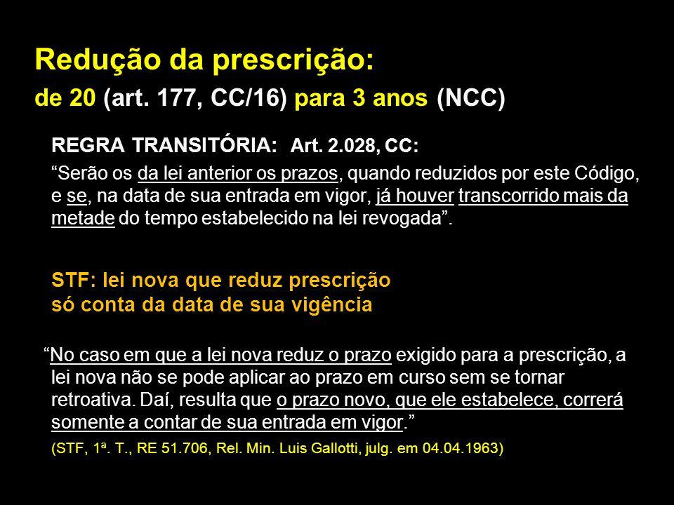 Redução da prescrição: de 20 (art. 177, CC/16) para 3 anos (NCC) REGRA TRANSITÓRIA: Art. 2.028, CC: Serão os da lei anterior os prazos, quando reduzid