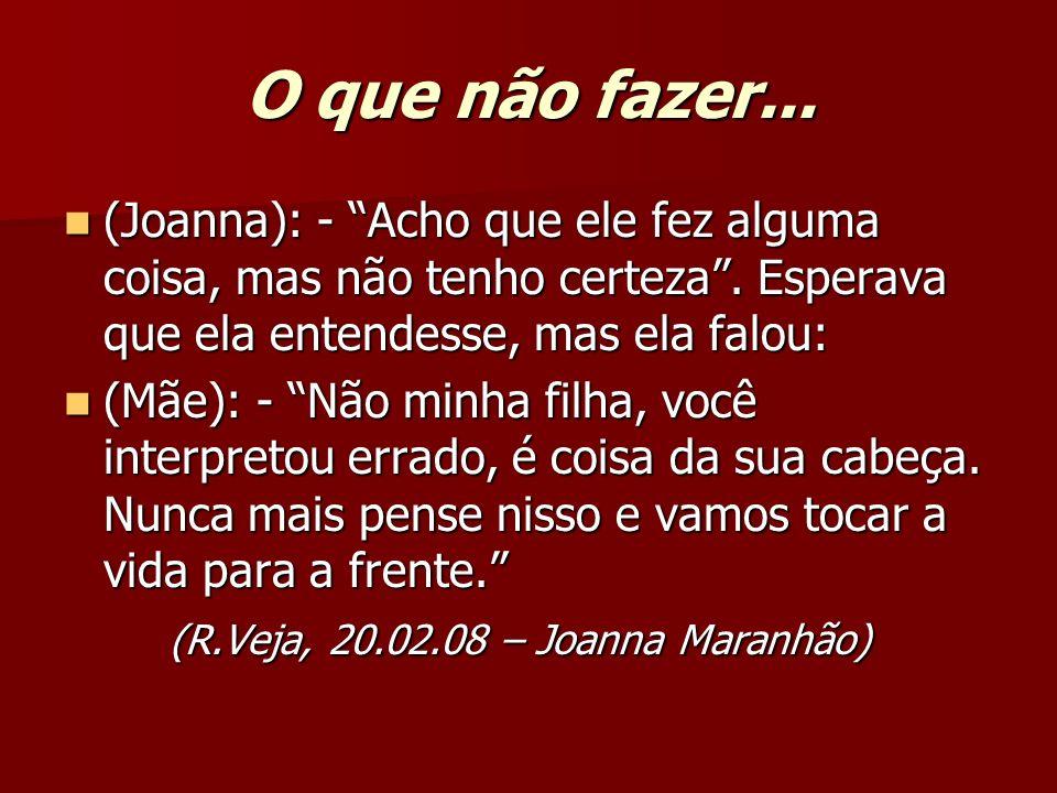 O que não fazer... (Joanna): - Acho que ele fez alguma coisa, mas não tenho certeza. Esperava que ela entendesse, mas ela falou: (Joanna): - Acho que