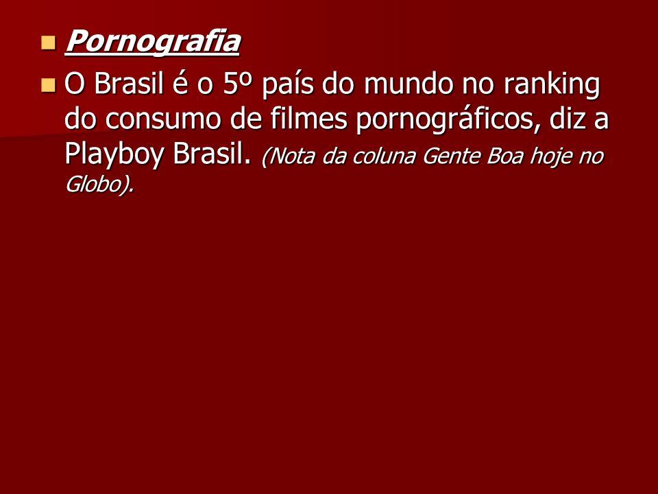 Pornografia Pornografia O Brasil é o 5º país do mundo no ranking do consumo de filmes pornográficos, diz a Playboy Brasil. (Nota da coluna Gente Boa h