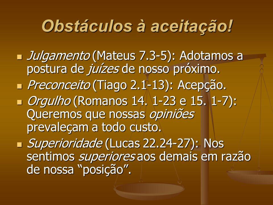 Obstáculos à aceitação! Julgamento (Mateus 7.3-5): Adotamos a postura de juízes de nosso próximo. Julgamento (Mateus 7.3-5): Adotamos a postura de juí