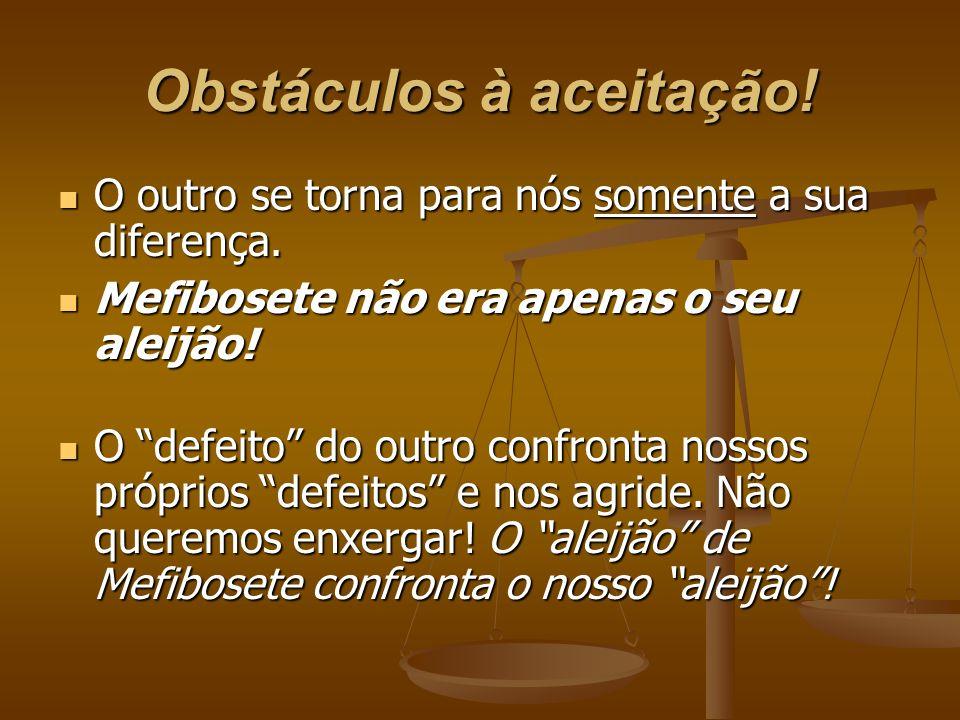 Obstáculos à aceitação! O outro se torna para nós somente a sua diferença. O outro se torna para nós somente a sua diferença. Mefibosete não era apena
