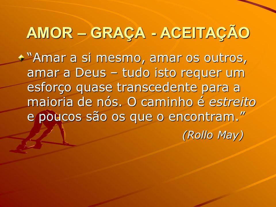 AMOR – GRAÇA - ACEITAÇÃO Amar a si mesmo, amar os outros, amar a Deus – tudo isto requer um esforço quase transcedente para a maioria de nós. O caminh