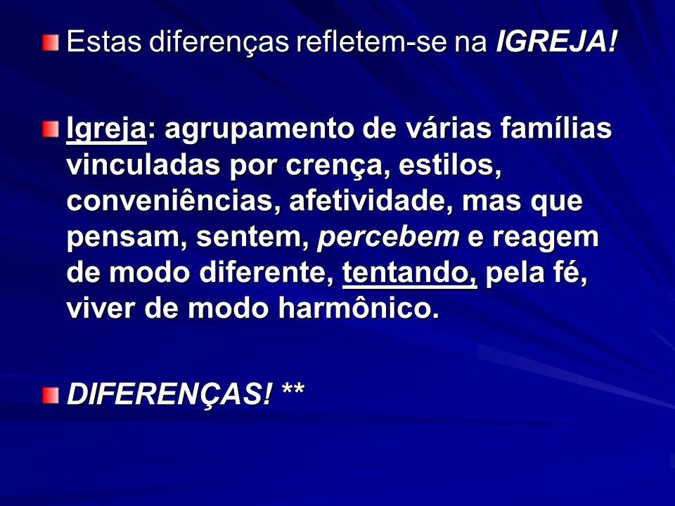 Estas diferenças refletem-se na IGREJA! Igreja: agrupamento de várias famílias vinculadas por crença, estilos, conveniências, afetividade, mas que pen