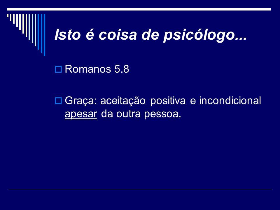 Isto é coisa de psicólogo... Romanos 5.8 Graça: aceitação positiva e incondicional apesar da outra pessoa.