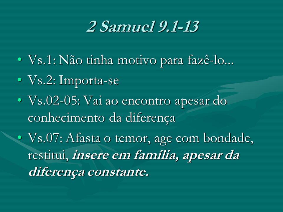 2 Samuel 9.1-13 Vs.1: Não tinha motivo para fazê-lo...Vs.1: Não tinha motivo para fazê-lo... Vs.2: Importa-seVs.2: Importa-se Vs.02-05: Vai ao encontr