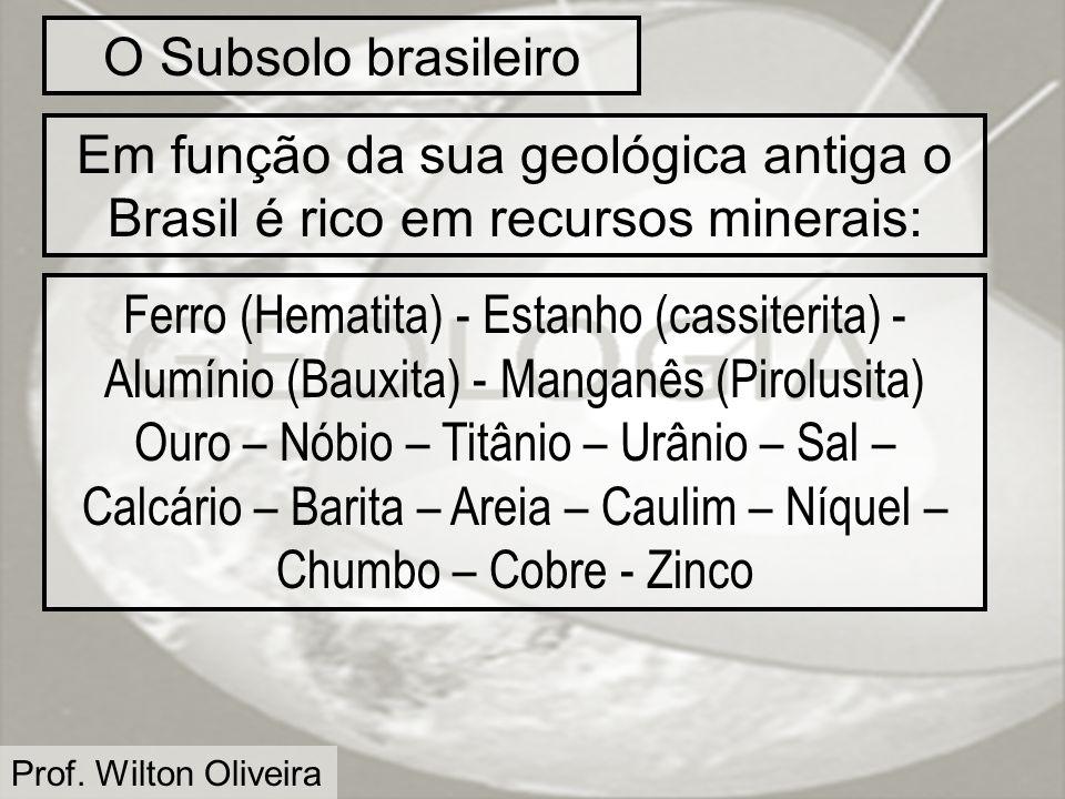 Prof. Wilton Oliveira O Subsolo brasileiro Em função da sua geológica antiga o Brasil é rico em recursos minerais: Ferro (Hematita) - Estanho (cassite