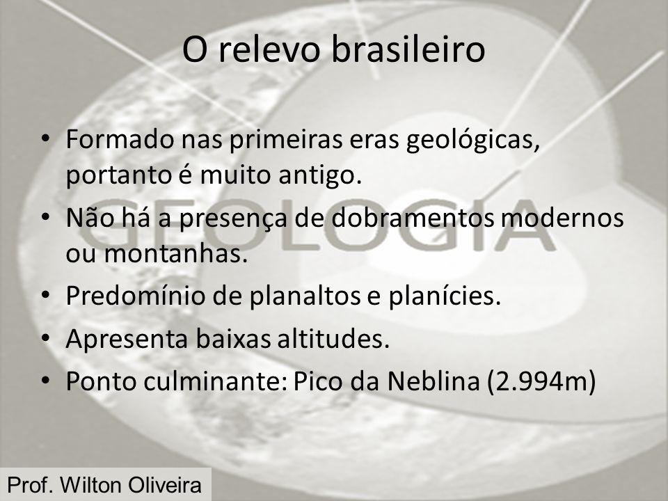 Prof. Wilton Oliveira O relevo brasileiro Formado nas primeiras eras geológicas, portanto é muito antigo. Não há a presença de dobramentos modernos ou