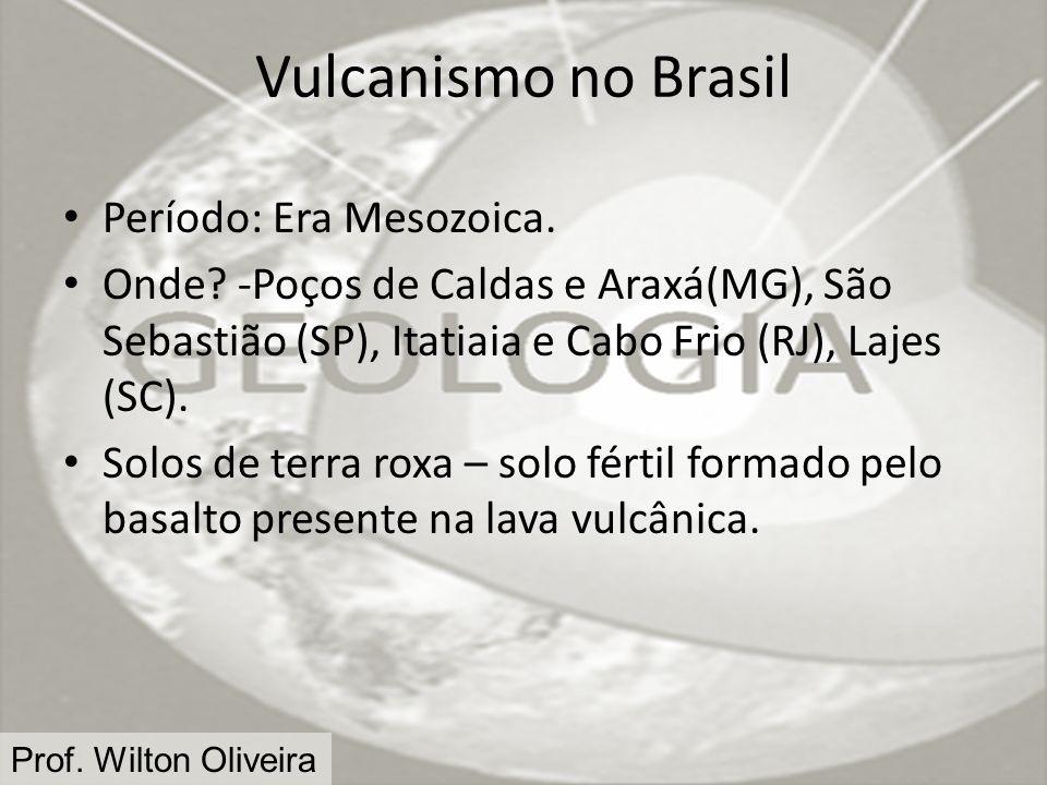 Prof. Wilton Oliveira Vulcanismo no Brasil Período: Era Mesozoica. Onde? -Poços de Caldas e Araxá(MG), São Sebastião (SP), Itatiaia e Cabo Frio (RJ),