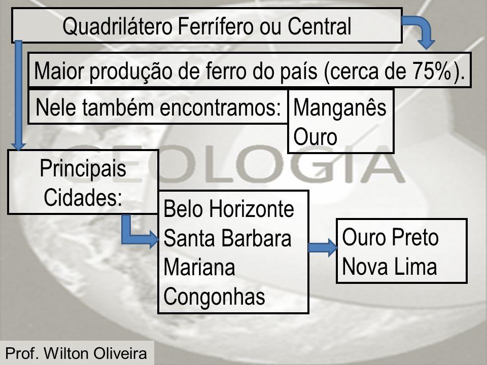 Prof. Wilton Oliveira Quadrilátero Ferrífero ou Central Maior produção de ferro do país (cerca de 75%). Manganês Ouro Principais Cidades: Nele também