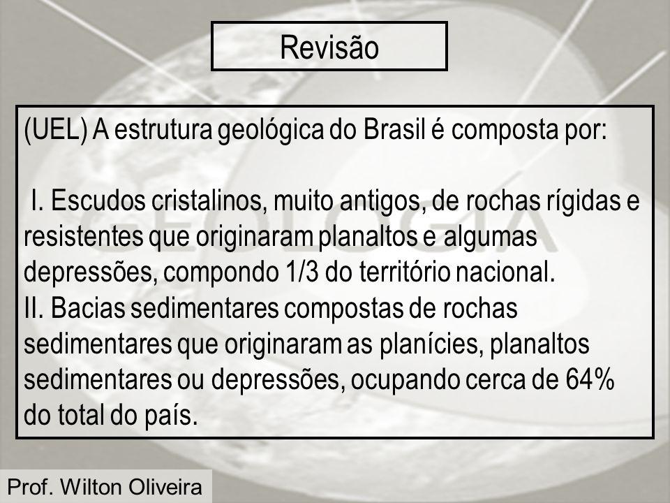 Prof. Wilton Oliveira Revisão (UEL) A estrutura geológica do Brasil é composta por: I. Escudos cristalinos, muito antigos, de rochas rígidas e resiste