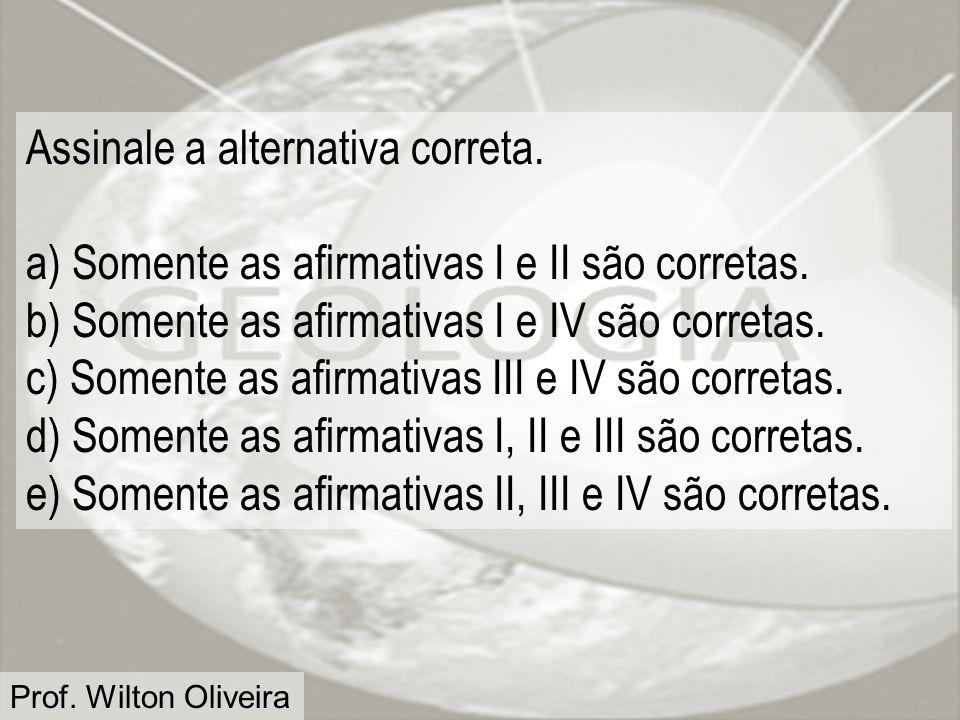 Prof. Wilton Oliveira Assinale a alternativa correta. a) Somente as afirmativas I e II são corretas. b) Somente as afirmativas I e IV são corretas. c)