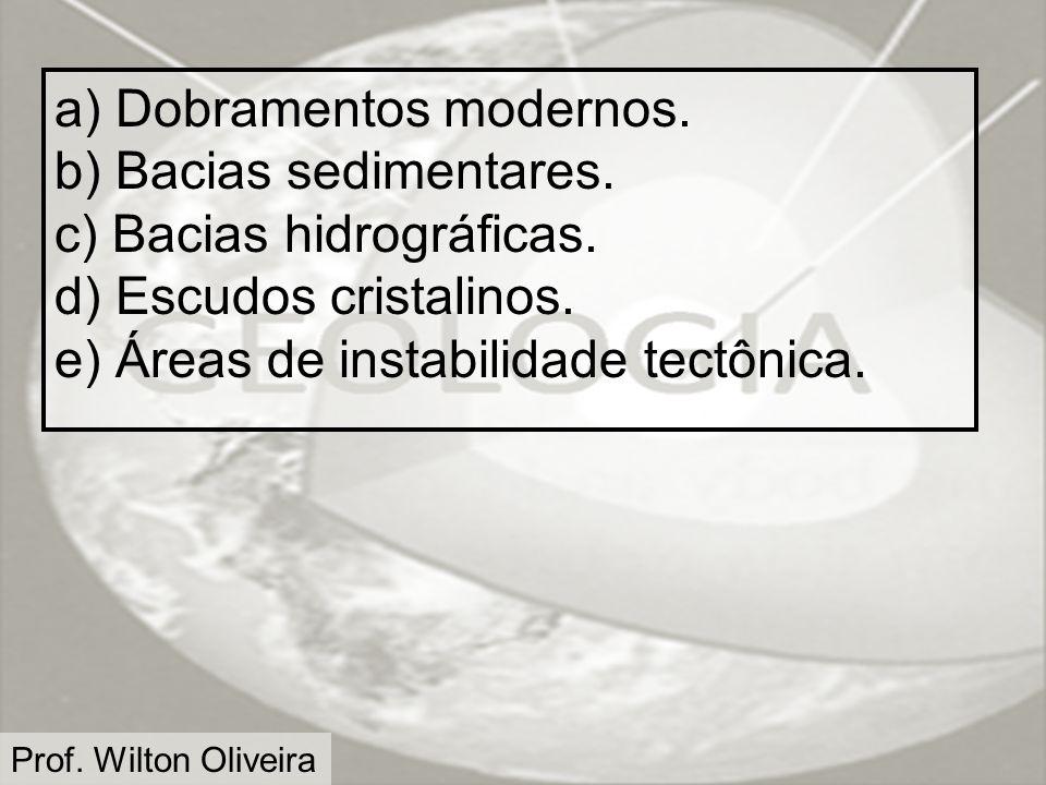 Prof. Wilton Oliveira a) Dobramentos modernos. b) Bacias sedimentares. c) Bacias hidrográficas. d) Escudos cristalinos. e) Áreas de instabilidade tect
