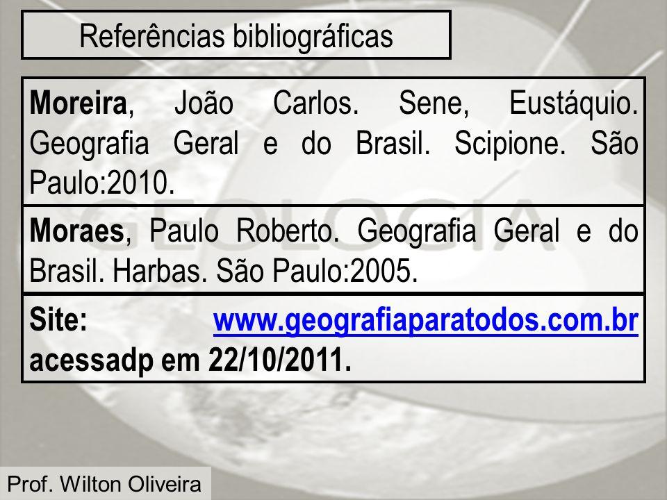 Prof. Wilton Oliveira Referências bibliográficas Moreira, João Carlos. Sene, Eustáquio. Geografia Geral e do Brasil. Scipione. São Paulo:2010. Moraes,