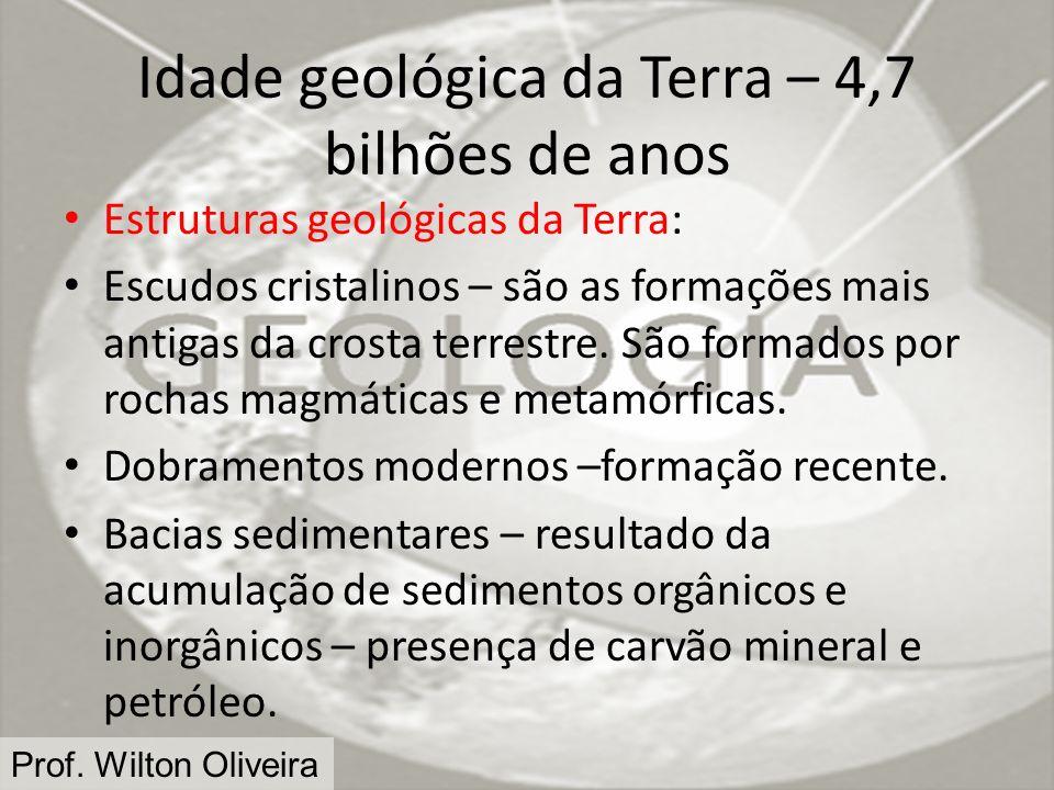 Prof. Wilton Oliveira Idade geológica da Terra – 4,7 bilhões de anos Estruturas geológicas da Terra: Escudos cristalinos – são as formações mais antig